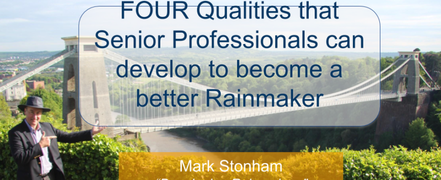 FOUR Characteristics Senior Professionals can develop to become a better Rainmaker Mark Stonham Rainmaker Briefing