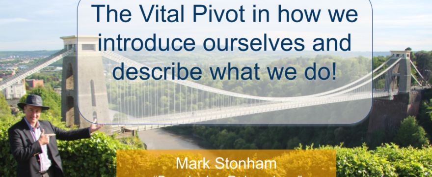 The Vital Pivot in how we introduce ourselves and describe what we do - Mark Stonham Rainmaker Briefing