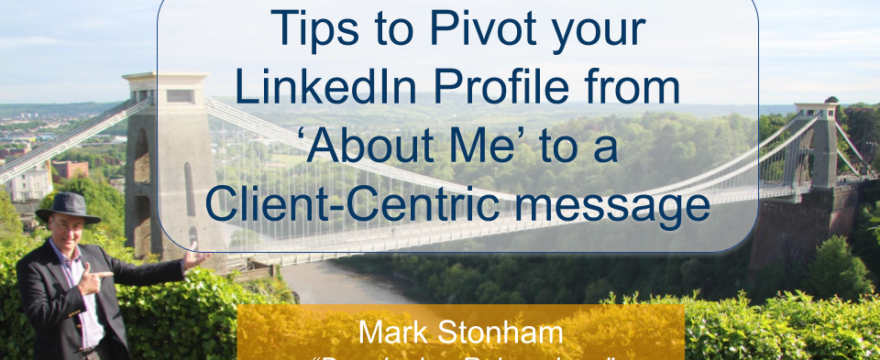 Tips to Pivot your LinkedIn Profile from 'About me' to Client-Centric Mark Stonham Rainmaker Briefing